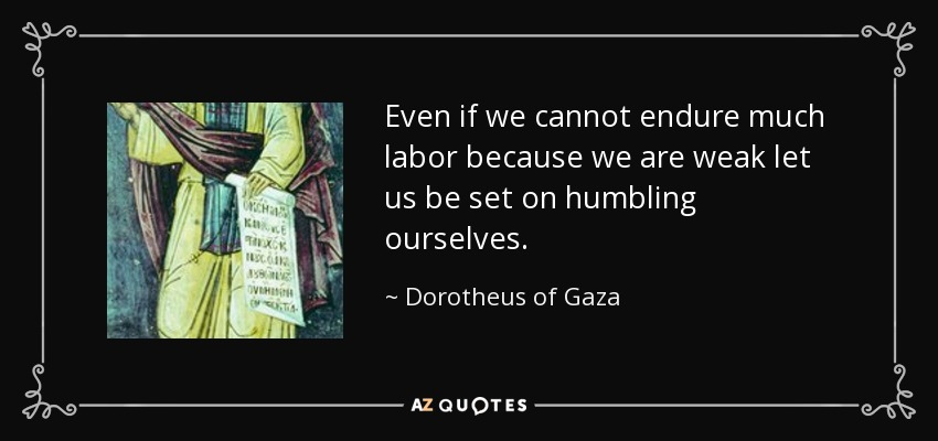 Even if we cannot endure much labor because we are weak let us be set on humbling ourselves. - Dorotheus of Gaza