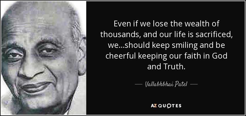 Even if we lose the wealth of thousands, and our life is sacrificed, we...should keep smiling and be cheerful keeping our faith in God and Truth. - Vallabhbhai Patel
