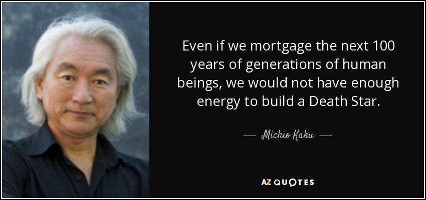 Even if we mortgage the next 100 years of generations of human beings, we would not have enough energy to build a Death Star. - Michio Kaku