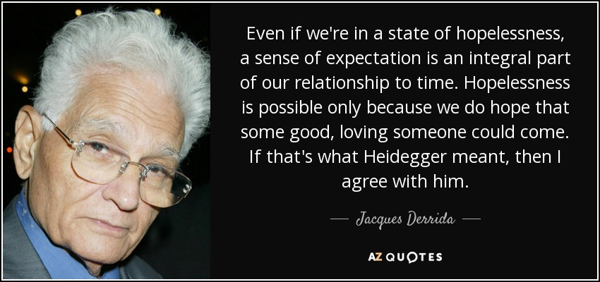 Even if we're in a state of hopelessness, a sense of expectation is an integral part of our relationship to time. Hopelessness is possible only because we do hope that some good, loving someone could come. If that's what Heidegger meant, then I agree with him. - Jacques Derrida