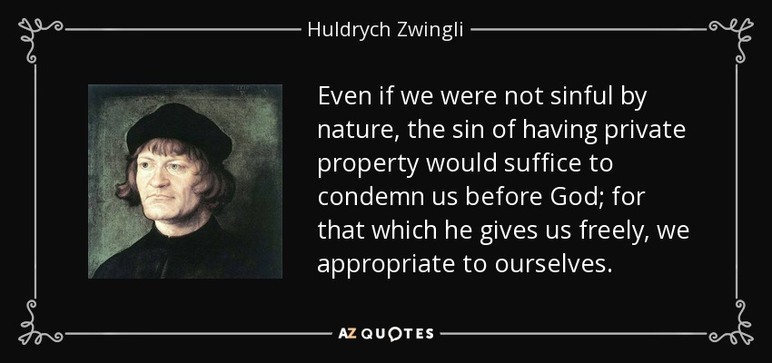 Even if we were not sinful by nature, the sin of having private property would suffice to condemn us before God; for that which he gives us freely, we appropriate to ourselves. - Huldrych Zwingli