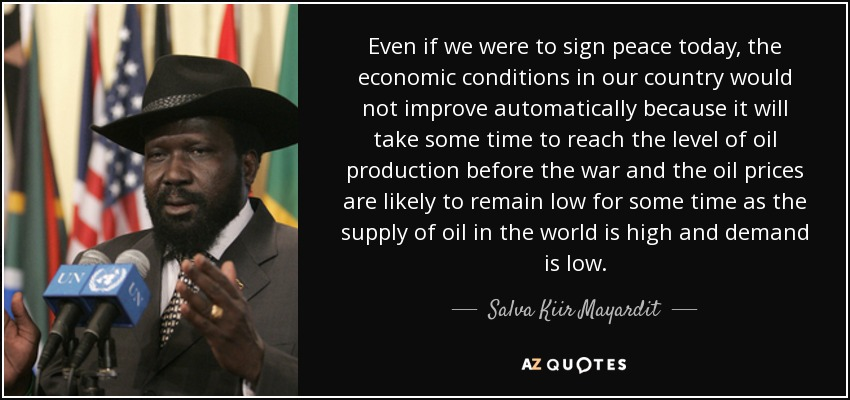 Even if we were to sign peace today, the economic conditions in our country would not improve automatically because it will take some time to reach the level of oil production before the war and the oil prices are likely to remain low for some time as the supply of oil in the world is high and demand is low. - Salva Kiir Mayardit