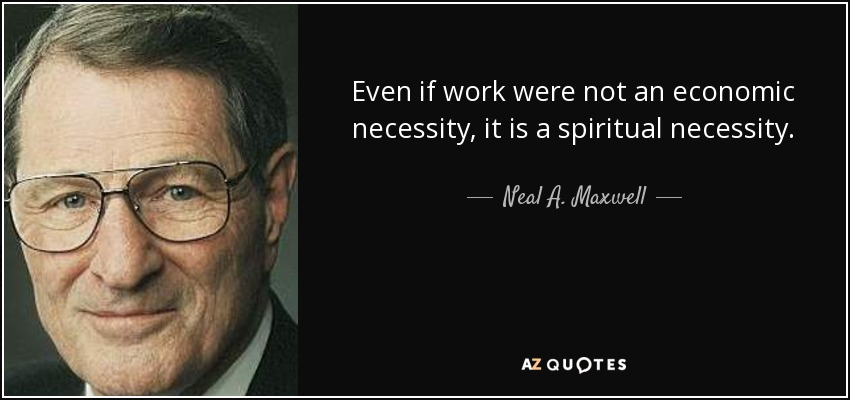 Even if work were not an economic necessity, it is a spiritual necessity. - Neal A. Maxwell