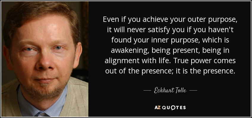 Even if you achieve your outer purpose, it will never satisfy you if you haven't found your inner purpose, which is awakening, being present, being in alignment with life. True power comes out of the presence; it is the presence. - Eckhart Tolle
