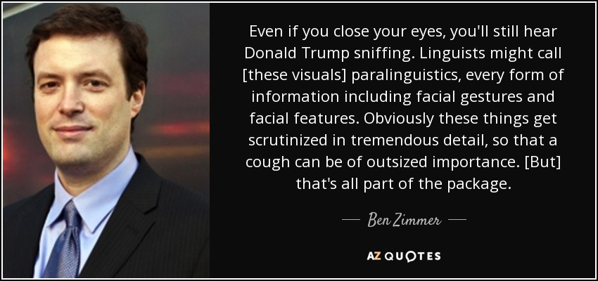 Even if you close your eyes, you'll still hear Donald Trump sniffing. Linguists might call [these visuals] paralinguistics, every form of information including facial gestures and facial features. Obviously these things get scrutinized in tremendous detail, so that a cough can be of outsized importance. [But] that's all part of the package. - Ben Zimmer