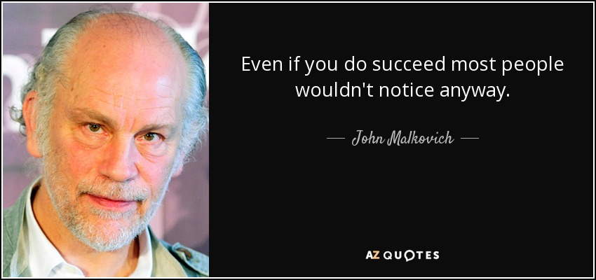 Even if you do succeed most people wouldn't notice anyway. - John Malkovich