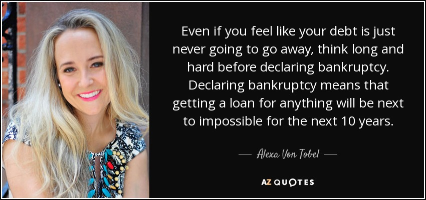 Even if you feel like your debt is just never going to go away, think long and hard before declaring bankruptcy. Declaring bankruptcy means that getting a loan for anything will be next to impossible for the next 10 years. - Alexa Von Tobel