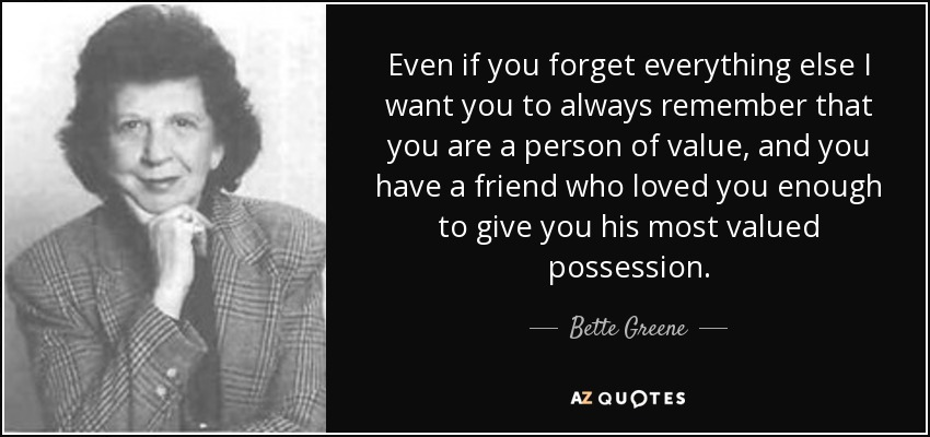 Even if you forget everything else I want you to always remember that you are a person of value, and you have a friend who loved you enough to give you his most valued possession. - Bette Greene