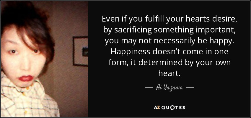 Even if you fulfill your hearts desire, by sacrificing something important, you may not necessarily be happy. Happiness doesn't come in one form, it determined by your own heart. - Ai Yazawa