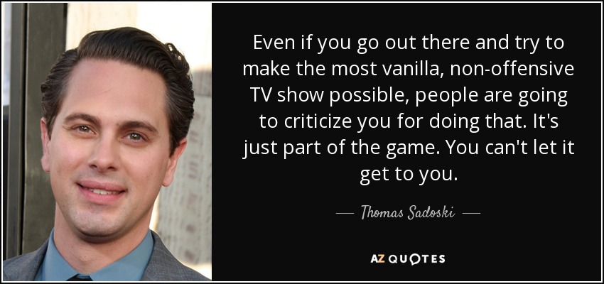 Even if you go out there and try to make the most vanilla, non-offensive TV show possible, people are going to criticize you for doing that. It's just part of the game. You can't let it get to you. - Thomas Sadoski