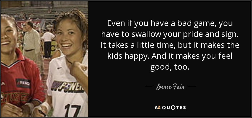 Even if you have a bad game, you have to swallow your pride and sign. It takes a little time, but it makes the kids happy. And it makes you feel good, too. - Lorrie Fair