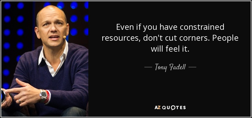 Even if you have constrained resources, don't cut corners. People will feel it. - Tony Fadell