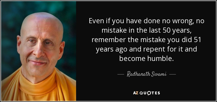 Even if you have done no wrong, no mistake in the last 50 years, remember the mistake you did 51 years ago and repent for it and become humble. - Radhanath Swami