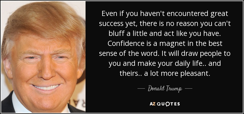 Even if you haven't encountered great success yet, there is no reason you can't bluff a little and act like you have. Confidence is a magnet in the best sense of the word. It will draw people to you and make your daily life.. and theirs.. a lot more pleasant. - Donald Trump