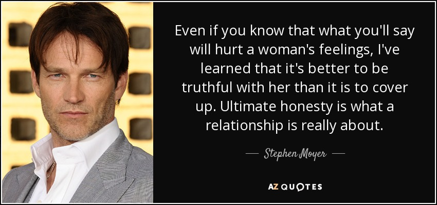 Even if you know that what you'll say will hurt a woman's feelings, I've learned that it's better to be truthful with her than it is to cover up. Ultimate honesty is what a relationship is really about. - Stephen Moyer