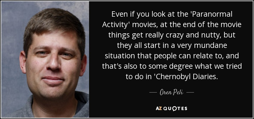 Even if you look at the 'Paranormal Activity' movies, at the end of the movie things get really crazy and nutty, but they all start in a very mundane situation that people can relate to, and that's also to some degree what we tried to do in 'Chernobyl Diaries. - Oren Peli