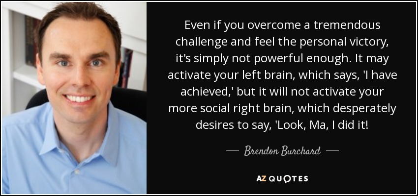 Even if you overcome a tremendous challenge and feel the personal victory, it's simply not powerful enough. It may activate your left brain, which says, 'I have achieved,' but it will not activate your more social right brain, which desperately desires to say, 'Look, Ma, I did it! - Brendon Burchard