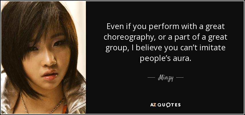 Even if you perform with a great choreography, or a part of a great group, I believe you can't imitate people's aura. - Minzy