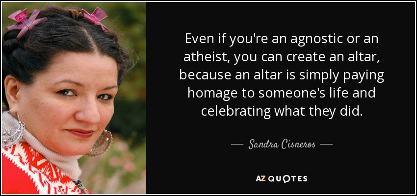 Even if you're an agnostic or an atheist, you can create an altar, because an altar is simply paying homage to someone's life and celebrating what they did. - Sandra Cisneros