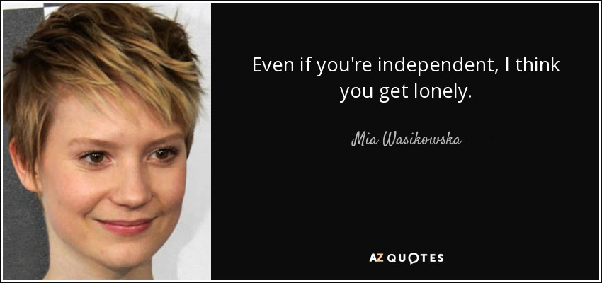 Even if you're independent, I think you get lonely. - Mia Wasikowska