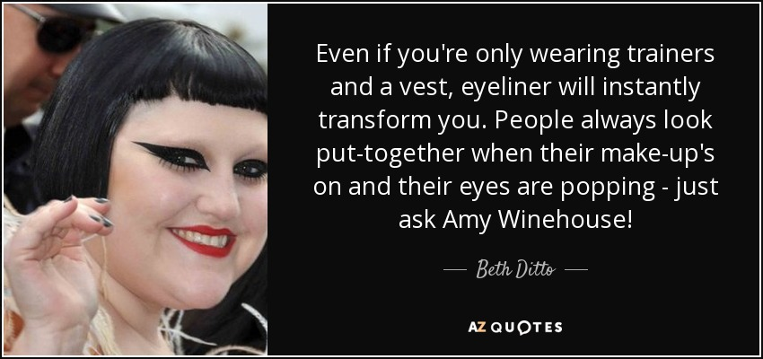 Even if you're only wearing trainers and a vest, eyeliner will instantly transform you. People always look put-together when their make-up's on and their eyes are popping - just ask Amy Winehouse! - Beth Ditto