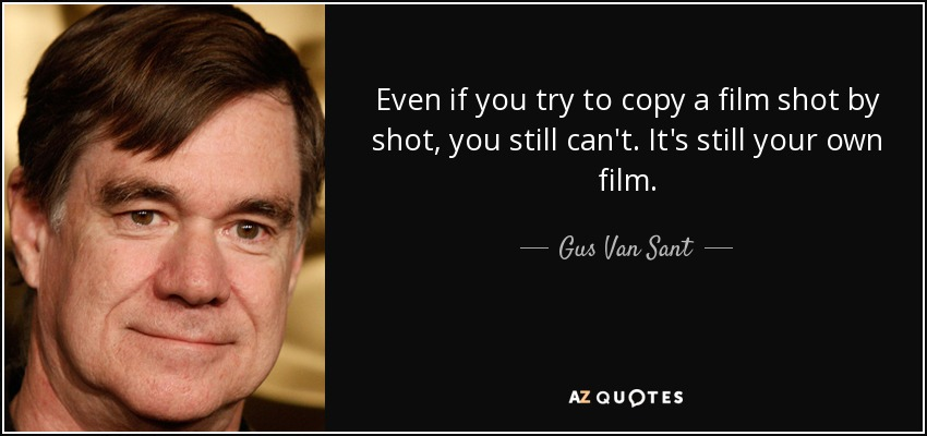 Even if you try to copy a film shot by shot, you still can't. It's still your own film. - Gus Van Sant