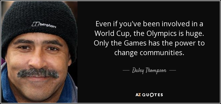 Even if you've been involved in a World Cup, the Olympics is huge. Only the Games has the power to change communities. - Daley Thompson