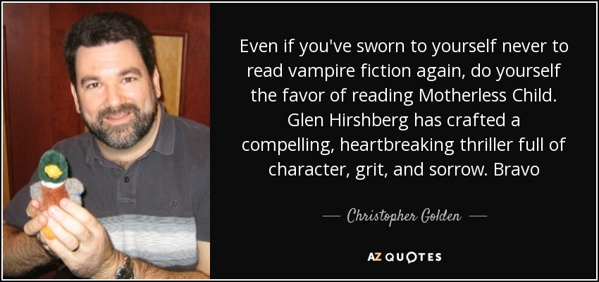 Even if you've sworn to yourself never to read vampire fiction again, do yourself the favor of reading Motherless Child. Glen Hirshberg has crafted a compelling, heartbreaking thriller full of character, grit, and sorrow. Bravo - Christopher Golden