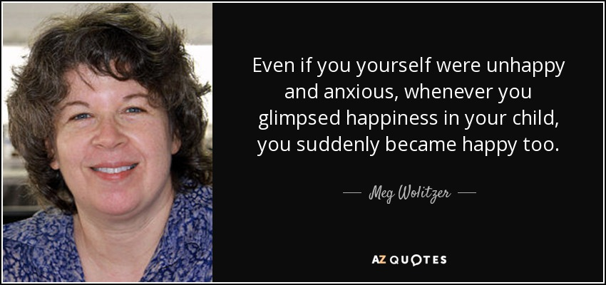 Even if you yourself were unhappy and anxious, whenever you glimpsed happiness in your child, you suddenly became happy too. - Meg Wolitzer