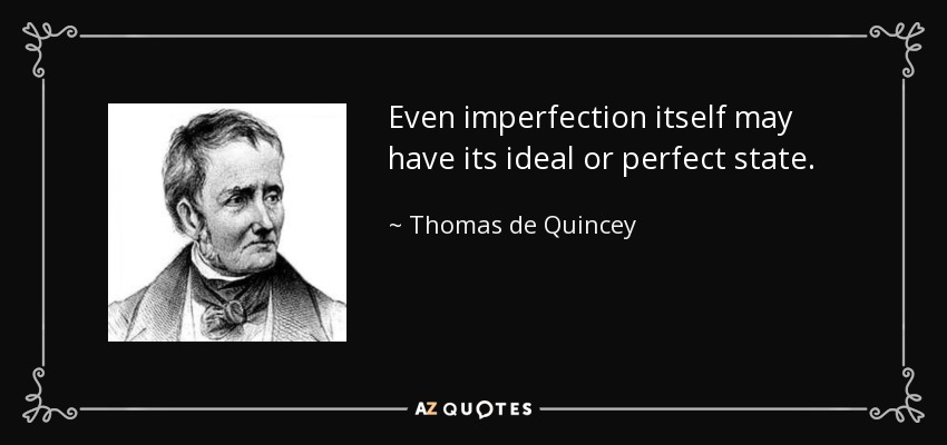Even imperfection itself may have its ideal or perfect state. - Thomas de Quincey