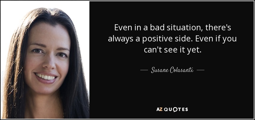 Even in a bad situation, there's always a positive side. Even if you can't see it yet. - Susane Colasanti
