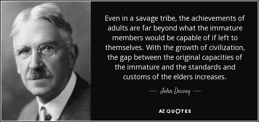 John Dewey quote: Even in a savage tribe, the achievements ...