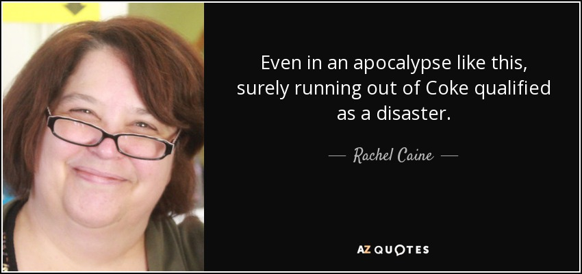 Even in an apocalypse like this, surely running out of Coke qualified as a disaster. - Rachel Caine