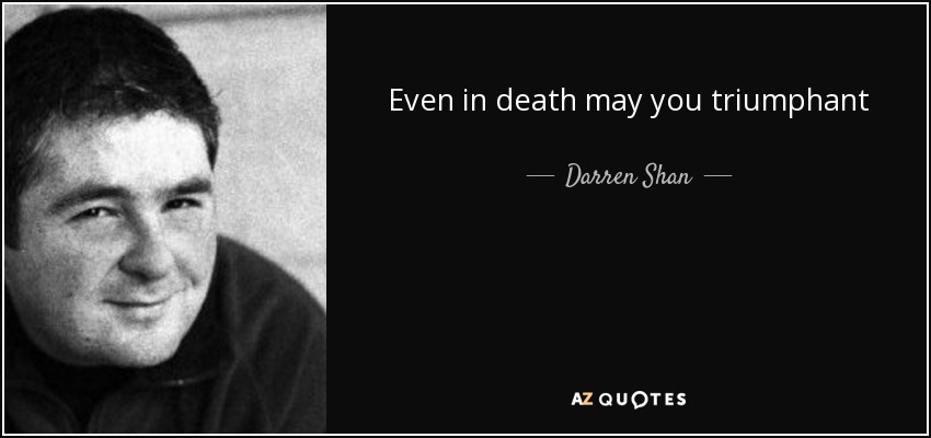 Even in death may you triumphant - Darren Shan
