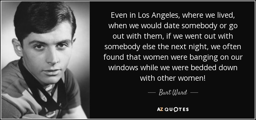 Even in Los Angeles, where we lived, when we would date somebody or go out with them, if we went out with somebody else the next night, we often found that women were banging on our windows while we were bedded down with other women! - Burt Ward
