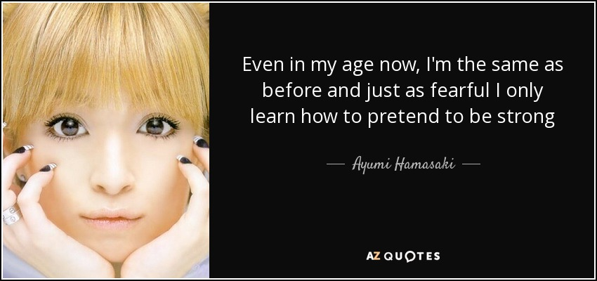 Even in my age now, I'm the same as before and just as fearful I only learn how to pretend to be strong - Ayumi Hamasaki
