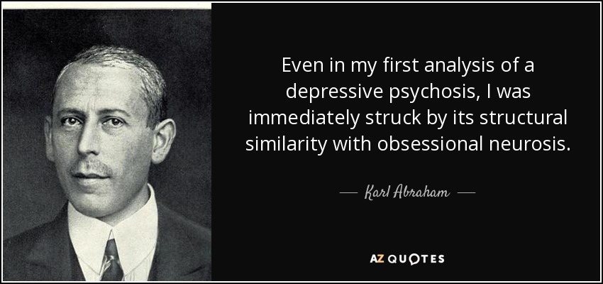 Even in my first analysis of a depressive psychosis, I was immediately struck by its structural similarity with obsessional neurosis. - Karl Abraham