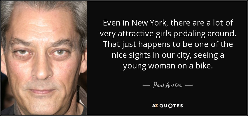 Even in New York, there are a lot of very attractive girls pedaling around. That just happens to be one of the nice sights in our city, seeing a young woman on a bike. - Paul Auster