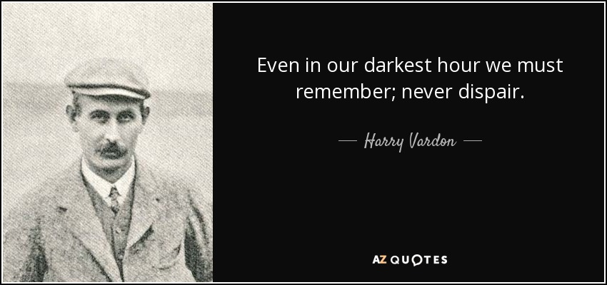 Even in our darkest hour we must remember; never dispair. - Harry Vardon