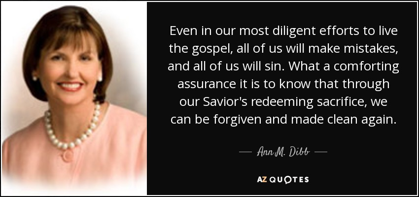 Even in our most diligent efforts to live the gospel, all of us will make mistakes, and all of us will sin. What a comforting assurance it is to know that through our Savior's redeeming sacrifice, we can be forgiven and made clean again. - Ann M. Dibb
