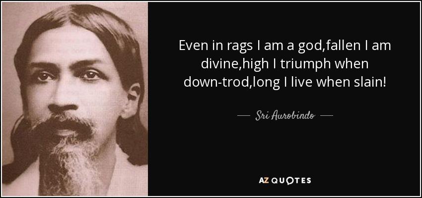 Even in rags I am a god,fallen I am divine,high I triumph when down-trod,long I live when slain! - Sri Aurobindo