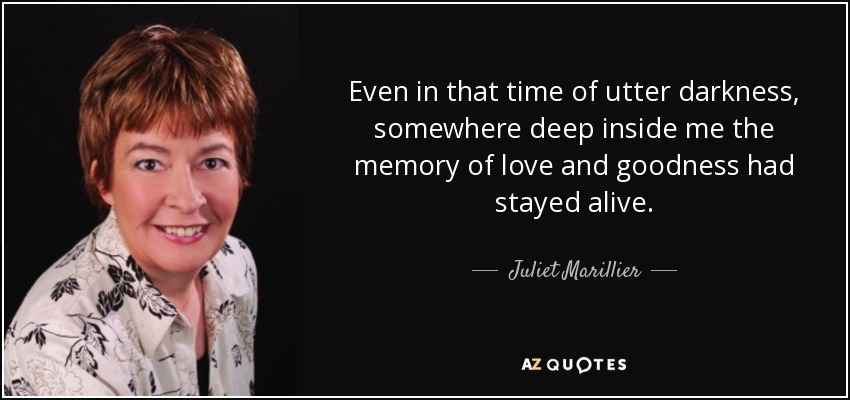 Even in that time of utter darkness, somewhere deep inside me the memory of love and goodness had stayed alive. - Juliet Marillier