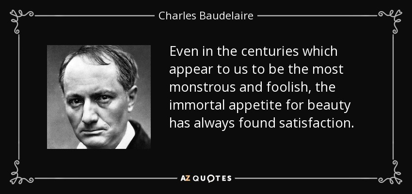 Even in the centuries which appear to us to be the most monstrous and foolish, the immortal appetite for beauty has always found satisfaction. - Charles Baudelaire