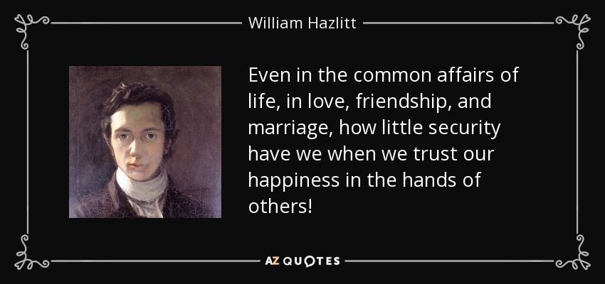 Even in the common affairs of life, in love, friendship, and marriage, how little security have we when we trust our happiness in the hands of others! - William Hazlitt