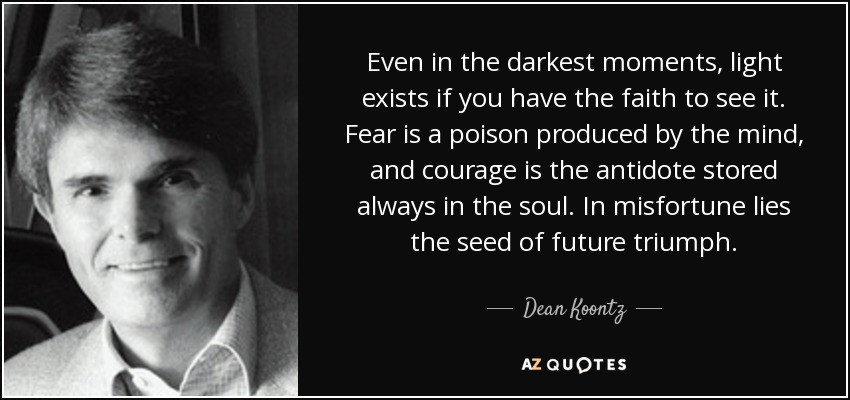 Even in the darkest moments, light exists if you have the faith to see it. Fear is a poison produced by the mind, and courage is the antidote stored always in the soul. In misfortune lies the seed of future triumph. - Dean Koontz