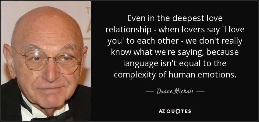 Even in the deepest love relationship - when lovers say 'I love you' to each other - we don't really know what we're saying, because language isn't equal to the complexity of human emotions. - Duane Michals