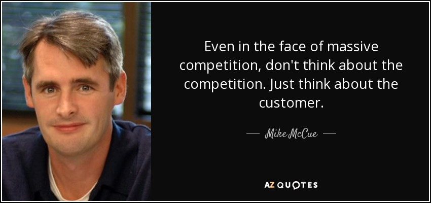 Even in the face of massive competition, don't think about the competition. Just think about the customer. - Mike McCue