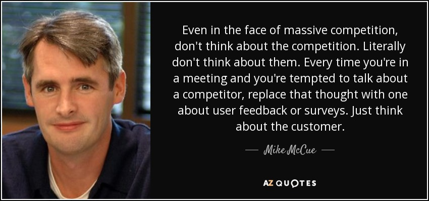 Even in the face of massive competition, don't think about the competition. Literally don't think about them. Every time you're in a meeting and you're tempted to talk about a competitor, replace that thought with one about user feedback or surveys. Just think about the customer. - Mike McCue