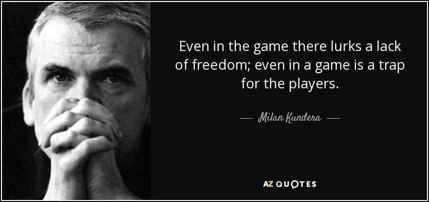Even in the game there lurks a lack of freedom; even in a game is a trap for the players. - Milan Kundera