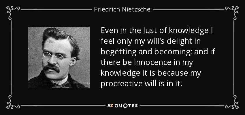 Even in the lust of knowledge I feel only my will's delight in begetting and becoming; and if there be innocence in my knowledge it is because my procreative will is in it. - Friedrich Nietzsche